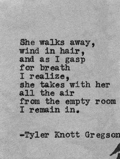 She walks away, wind in hair, and as I gasp for breath I realize, she takes with her all the air from the empty room I remain in.~ Tyler Knott Gregson