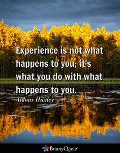 Experience is not what happens to you; it's what you do with what happens to you. - Aldous Huxley