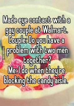 I don't give a crap who you're in love with just don't block the candy aisle