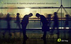 """""""La mancanza di rispetto pregiudica qualsiasi discussione"""" Otil Farg"""