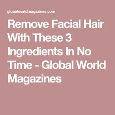 Remove Facial Hair With These 3 Ingredients In No Time - Global World Magazines