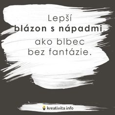 Lepší blázon s nápadmi, ako blbec bez fantázie Words Quotes, Qoutes, Sayings, My Life My Rules, Love Book, Live Life, Quotations, Dreaming Of You, Bff
