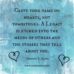 Carve your name on hearts, not tombstones. A legacy is etched into the minds of others and the stories they tell about you. -Shannon L. Alder  #inspirational quotes