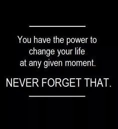 You have the power to change your life at any given moment. NEVER forget that!