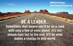 BE A LEADER - Sometimes you will be on a road with only a few or even alone to make a change!  BE A LEADER and do what's right.  Do you see people being treated the wrong way?  Do you look the other way? Or do you take a stand and help others?  Followers go with the flow even when they know what's going on is wrong in their gut.  It's not alway easy to be a leader but in the end, it's what will make a change in our world. #BeOurChange  www.beourchange.org