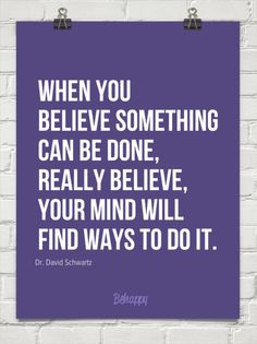 When you believe something can be done, really believe, your mind will find ways to do it. by Dr. David Schwartz #1550