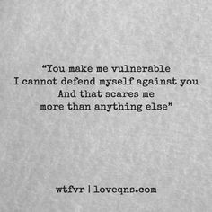 """You make me vulnerable I cannot defend myself against you And that scares me more than anything else"" - wtfvr 