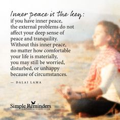 Inner peace is the key: if you have inner peace, the external problems do not affect your deep sense of peace and tranquility. Without this inner peace, no matter how comfortable your life is materially, you may still be worried, disturbed, or unhappy because of circumstances. — Dalai Lama