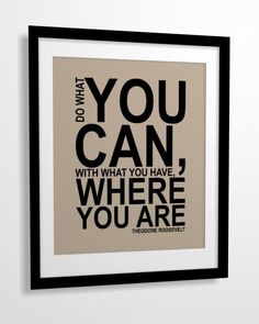 Quote print Do What You Can, With What You Have, Where You Are