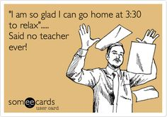 Funny Workplace Ecard: 'I am so glad I can go home at 3:30 to relax'..... Said no teacher ever!