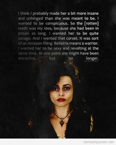 Bellatrix in the books was just another villain.Bellatrix in the movies was so insane and cruel that I hated her and was fascinated by her at the same time.