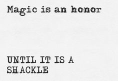 Magic is an honor. UNTIL IT IS A SHACKLE.