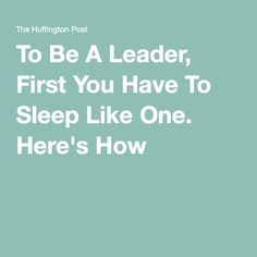 To Be A Leader, First You Have To Sleep Like One. Here's How