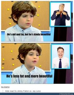 I know that this is supposed to be funny but can we just appreciate this child's mind for a sec. It hasn't been sculpted by the views of the world just yet because he is perfectly capable of using the word fat and beautiful in the same sentence. How awesome is that?! And he used the term 'beautiful' in reference to a man...