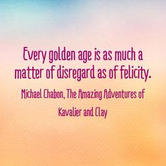 """""""Every golden age is as much a matter of disregard as of felicity."""" (Michael Chabon, The Amazing Adventures of Kavalier and Clay) Michael Chabon, Amazing Adventures, Golden Age, My Books, Clay, Thoughts, Words, Quotes, Qoutes"""