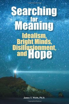 Searching for Meaning: Idealism, Bright Minds, Disillusionment, and Hope: James T. Webb: 9781935067221: Amazon.com: Books