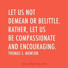 Let us not demean or belittle.  Rather let us be compassionate and encouraging.  Thomas S. Monson