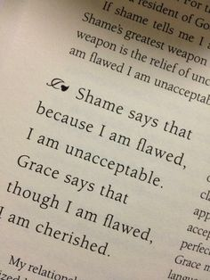 Shame says that because I am flawed, I am unacceptable. GRACE says that though I am flawed, I am cherished.