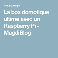 La box domotique ultime avec un Raspberry Pi - MagdiBlog