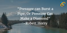 """""""#Pressure can #Burst a #Pipe, Or #Pressure Can #Make a #Diamond"""" #quotes - #RobertHorry"""