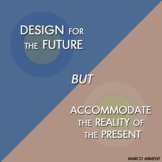 """""""Design for the future but accommodate the reality of the present."""" Marco Arment #future #present #dream #dreambigger #marcoarment"""