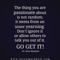 The thing you are passionate about is not random; it stems from an inner yearning. Don't ignore it or allow others to talk you out of it. Go get it! - Steve Maraboli