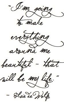 I am going to make everything around me beautiful - that will be my life. - Elsie de Wolfe #quotes