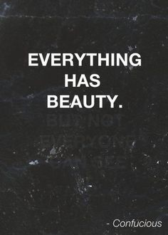"""""""Everything has beauty. Not everyone can see."""" – Confucious"""