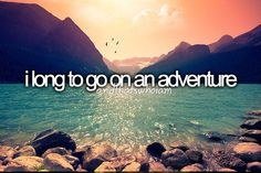 You always want that sense of adventure in your life, you just have to find it and keep it with you