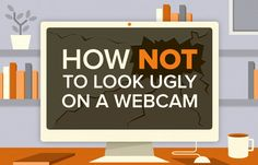 10 Tips on How Not to Look Ugly on a Webcam    No one wants to look bad on webcam. If you want to find out how not to look ugly on a webcam, be sure to follow the 10 tips on this infographic.