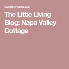 The Little Living Blog: Napa Valley Cottage