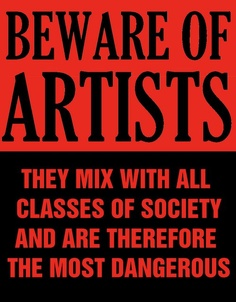 Beware of artists they mix with all classes of society and are therefore dangerous.