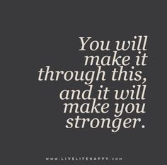 You will make it through this, and it will make you stronger.