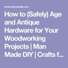 How to (Safely) Age and Antique Hardware for Your Woodworking Projects | Man Made DIY | Crafts for Men | Keywords: manmade-original, how-to, diy, hack