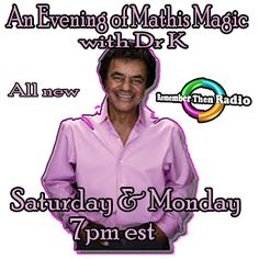 All New - Saturday and Monday 7pm Eastern An Evening of Mathis Magic with Dr. K http://rememberthenradio.com Remember Then Radio - The Soundtrack of Our Lives 24/7/365 Call 605-475-5303 to listen,