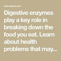 Digestive enzymes play a key role in breaking down the food you eat. Learn about health problems that may show up if your body doesn't make enough digestive enzymes, and find out what you can do about it.