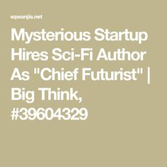 """Mysterious Startup Hires Sci-Fi Author As """"Chief Futurist"""" 