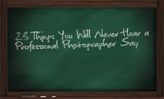 23 Things You Will Never Hear a Professional Photographer Say