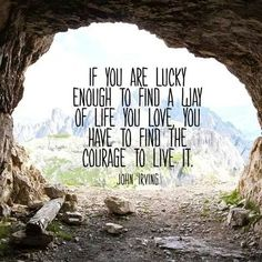 If you are lucky enough to find a way of life you love, you have to find the courage to live it.  --John Irving