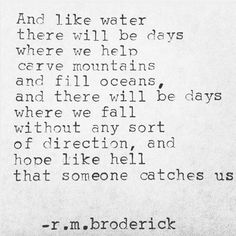 """And like water there will be days where we help carve mountains and fill oceans, and there will be days where we fall without any sort of direction and hope like hell that someone catches us."" — R. M. Broderick"