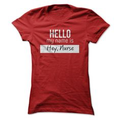 Hello my name is Hey, Nurse - Nurse Humor T Shirt. http://www.sunfrogshirts.com/Hello-my-name-is-Hey-Nurse--Nurse-Humor-T-Shirt-Red-18119146-Ladies.html?32501