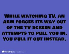 While watching TV an arm forces its way our of the TV screen and attempts to pull you in. You pull it out instead.