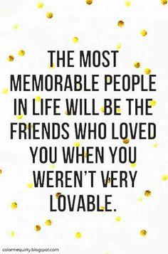 """The most memorable people in life will be the friends who loved you when you weren't very lovable."""