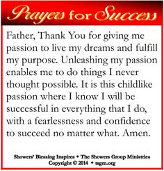 PRAYER FOR SUCCESS: Father, Thank You for giving me passion to live my dreams and fulfill my purpose. Unleashing my passion enables me to do things I never thought possible. It is this childlike passion where I know I will be successful in everything that I do, with a fearlessness and confidence to succeed no matter what. Amen. #showersblessing
