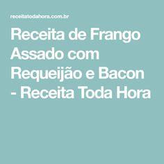 Receita de Frango Assado com Requeijão e Bacon - Receita Toda Hora
