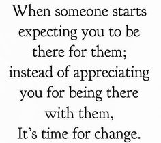 To Expect someone to be there, you must show appreciation for being there and vise a versa!  It's a two-way street