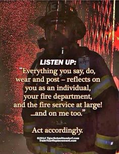 """LISTEN UP: Everything you say, do, wear and post--reflects on you as an individual, your fire department, and the fire service at large"""" . Firefighter Training, Firefighter Paramedic, Female Firefighter, Firefighter Quotes, Volunteer Firefighter, Firefighter Workout, American Firefighter, Fire Training, Fire Dept"""