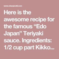 """Here is the awesome recipe for the famous """"Edo Japan"""" Teriyaki sauce.Ingredients: cup part Kikkoman Teriyaki Marinade & Sauce cup part white sugar 2 cups parts water Tbsp corn starch (as needed for thickening)Directions: Place Kikkoman… Kikkoman Teriyaki Sauce, Terriyaki Sauce, Chicken Teriyaki Sauce, Teriyaki Marinade, Marinade Sauce, Copycat Recipes, Sauce Recipes, Cooking Recipes, Sauces"""