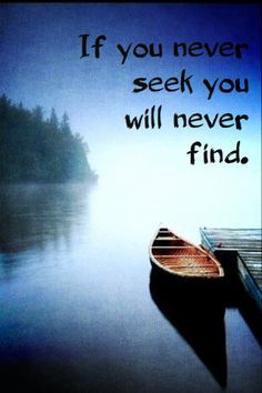 If you never seek you will never find.