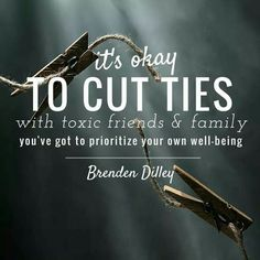 Yes. It's okay.  Cut ties with toxic friends and family members                                                                                                                                                     More